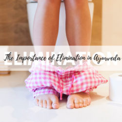 The importance of Elimination in Ayurveda